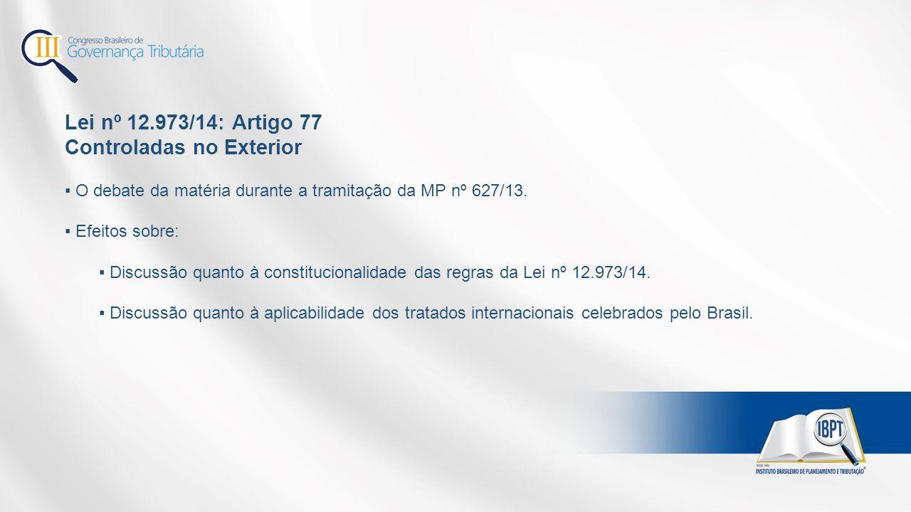 Lei nº 12.973/14: Artigo 77 Controladas no Exterior ▪ O debate da matéria durante a tramitação da MP nº 627/13. ▪ Efeitos sobre: ▪ Discussão quanto à