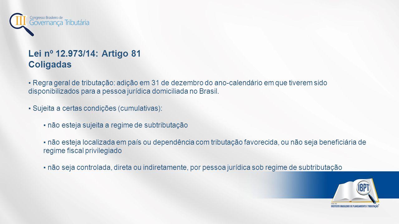 Lei nº 12.973/14: Artigo 81 Coligadas ▪ Regra geral de tributação: adição em 31 de dezembro do ano-calendário em que tiverem sido disponibilizados para a pessoa jurídica domiciliada no Brasil.