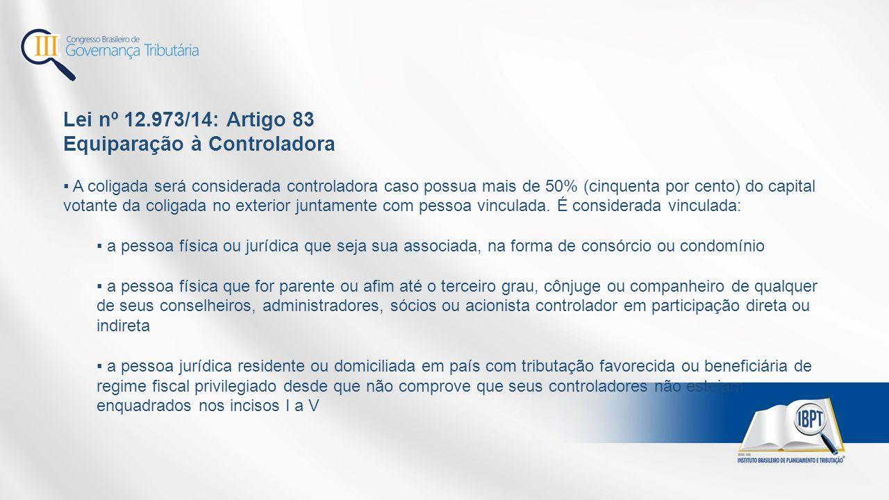 Lei nº 12.973/14: Artigo 83 Equiparação à Controladora ▪ A coligada será considerada controladora caso possua mais de 50% (cinquenta por cento) do capital votante da coligada no exterior juntamente com pessoa vinculada.