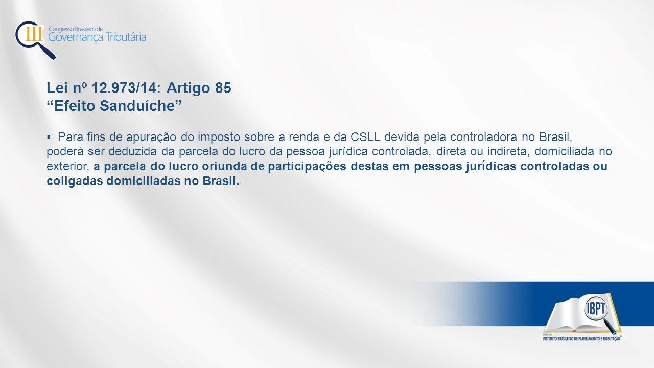 """Lei nº 12.973/14: Artigo 85 """"Efeito Sanduíche"""" ▪ Para fins de apuração do imposto sobre a renda e da CSLL devida pela controladora no Brasil, poderá s"""
