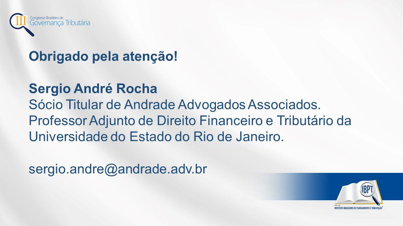 Obrigado pela atenção! Sergio André Rocha Sócio Titular de Andrade Advogados Associados. Professor Adjunto de Direito Financeiro e Tributário da Unive
