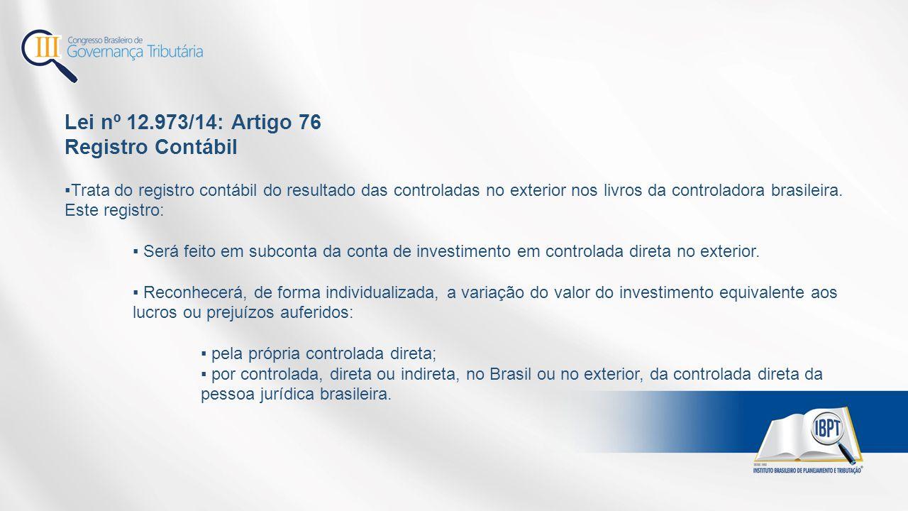 Lei nº 12.973/14: Artigo 76 Registro Contábil ▪Trata do registro contábil do resultado das controladas no exterior nos livros da controladora brasileira.