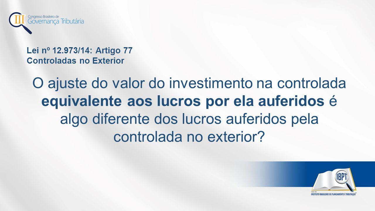 Lei nº 12.973/14: Artigo 77 Controladas no Exterior O ajuste do valor do investimento na controlada equivalente aos lucros por ela auferidos é algo di