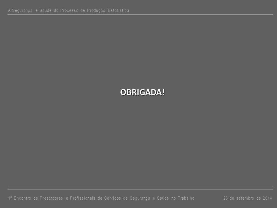 OBRIGADA! A Segurança e Saúde do Processo de Produção Estatística 26 de setembro de 20141º Encontro de Prestadores e Profissionais de Serviços de Segu