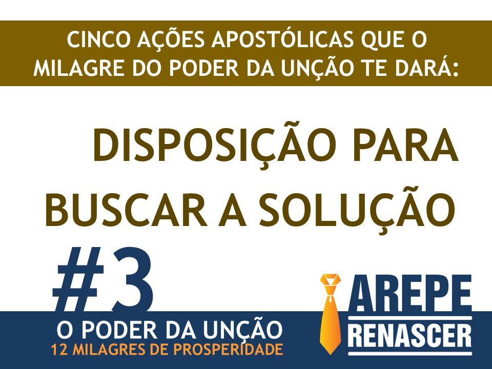 DISPOSIÇÃO PARA BUSCAR A SOLUÇÃO #3 12 MILAGRES DE PROSPERIDADE CINCO AÇÕES APOSTÓLICAS QUE O MILAGRE DO PODER DA UNÇÃO TE DARÁ : O PODER DA UNÇÃO