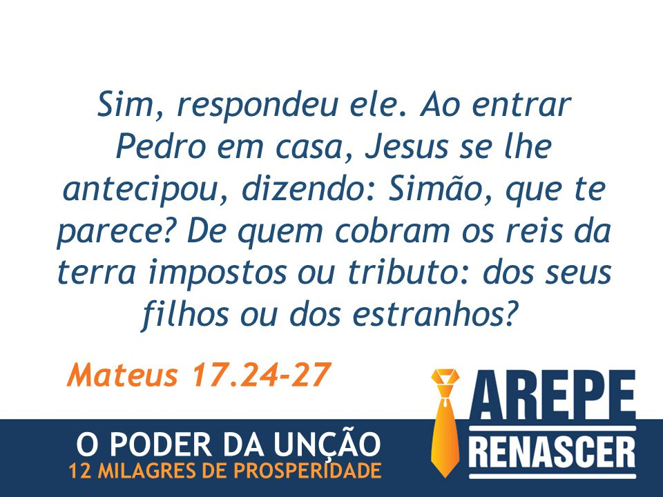 Sim, respondeu ele. Ao entrar Pedro em casa, Jesus se lhe antecipou, dizendo: Simão, que te parece? De quem cobram os reis da terra impostos ou tribut