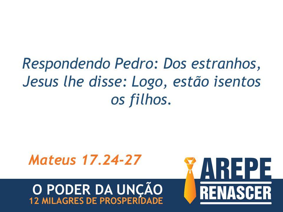 Respondendo Pedro: Dos estranhos, Jesus lhe disse: Logo, estão isentos os filhos. Mateus 17.24-27 12 MILAGRES DE PROSPERIDADE O PODER DA UNÇÃO