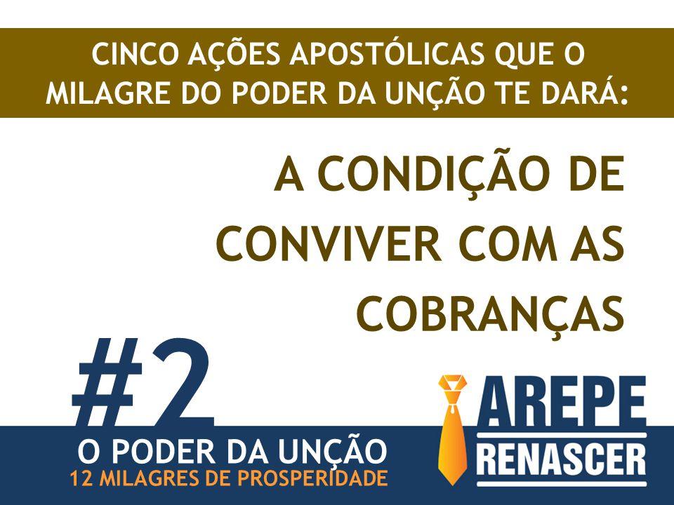 A CONDIÇÃO DE CONVIVER COM AS COBRANÇAS #2 12 MILAGRES DE PROSPERIDADE CINCO AÇÕES APOSTÓLICAS QUE O MILAGRE DO PODER DA UNÇÃO TE DARÁ : O PODER DA UN