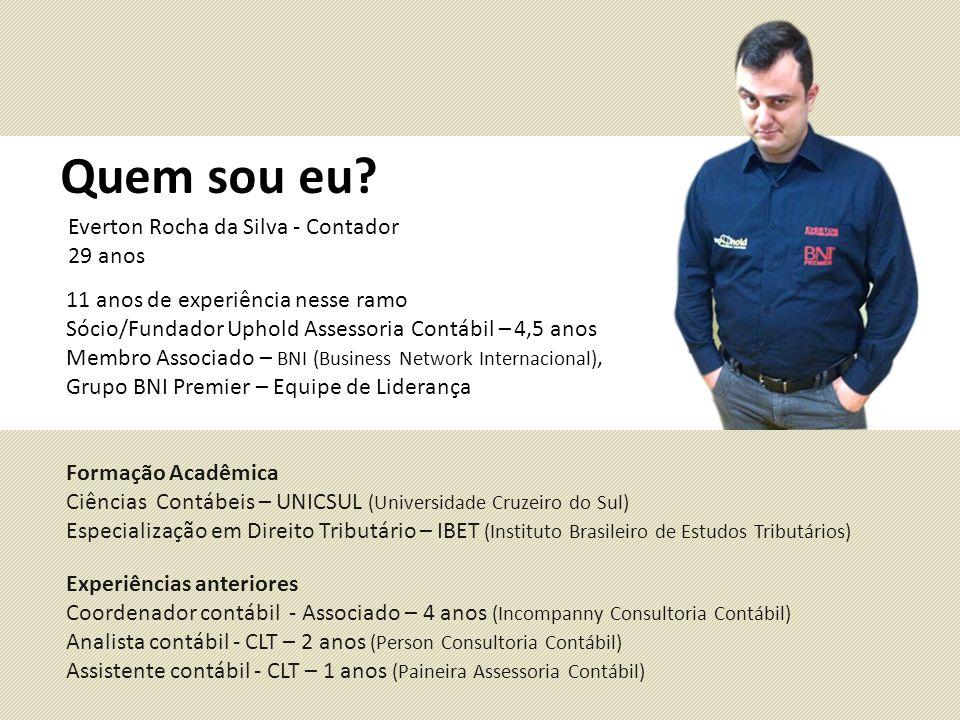 Quem sou eu? Everton Rocha da Silva - Contador 29 anos 11 anos de experiência nesse ramo Sócio/Fundador Uphold Assessoria Contábil – 4,5 anos Membro A