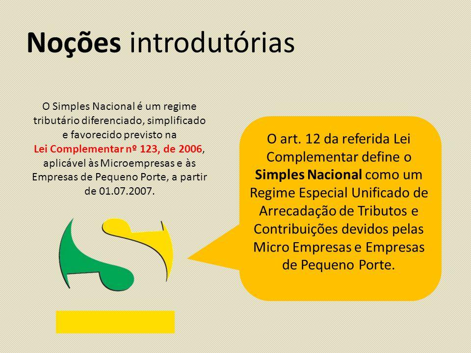 Noções introdutórias O Simples Nacional é um regime tributário diferenciado, simplificado e favorecido previsto na Lei Complementar nº 123, de 2006, aplicável às Microempresas e às Empresas de Pequeno Porte, a partir de 01.07.2007.