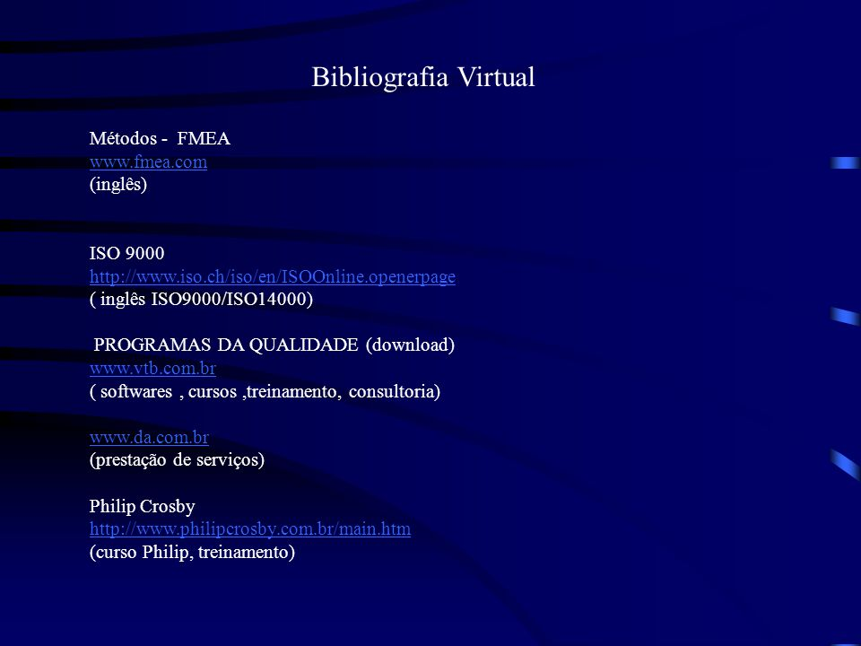 Bibliografia Virtual Métodos - FMEA www.fmea.com (inglês) ISO 9000 http://www.iso.ch/iso/en/ISOOnline.openerpage ( inglês ISO9000/ISO14000) PROGRAMAS