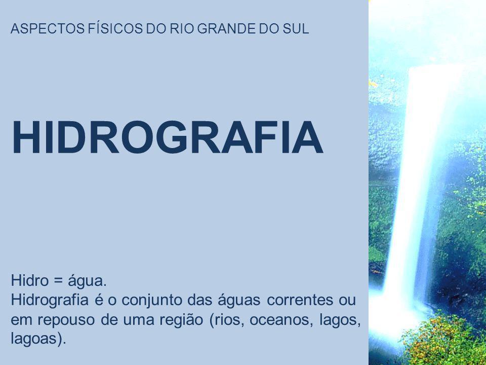 ASPECTOS FÍSICOS DO RIO GRANDE DO SUL HIDROGRAFIA Hidro = água. Hidrografia é o conjunto das águas correntes ou em repouso de uma região (rios, oceano