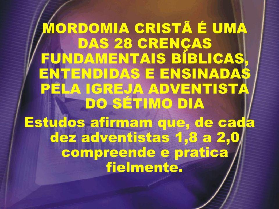 MORDOMIA CRISTÃ É UMA DAS 28 CRENÇAS FUNDAMENTAIS BÍBLICAS, ENTENDIDAS E ENSINADAS PELA IGREJA ADVENTISTA DO SÉTIMO DIA Estudos afirmam que, de cada dez adventistas 1,8 a 2,0 compreende e pratica fielmente.