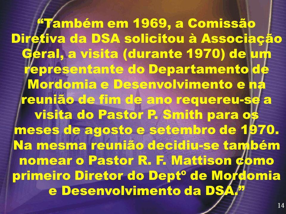 Também em 1969, a Comissão Diretiva da DSA solicitou à Associação Geral, a visita (durante 1970) de um representante do Departamento de Mordomia e Desenvolvimento e na reunião de fim de ano requereu-se a visita do Pastor P.