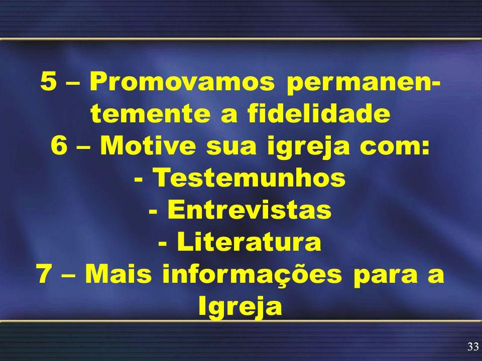 5 – Promovamos permanen- temente a fidelidade 6 – Motive sua igreja com: - Testemunhos - Entrevistas - Literatura 7 – Mais informações para a Igreja 33