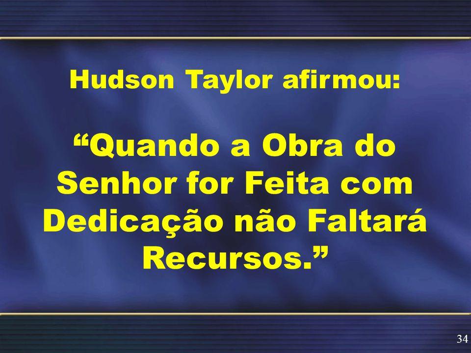 Hudson Taylor afirmou: Quando a Obra do Senhor for Feita com Dedicação não Faltará Recursos. 34