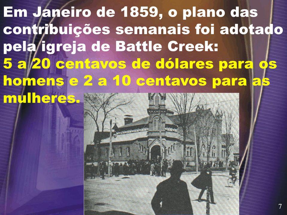 Em Janeiro de 1859, o plano das contribuições semanais foi adotado pela igreja de Battle Creek: 5 a 20 centavos de dólares para os homens e 2 a 10 centavos para as mulheres.