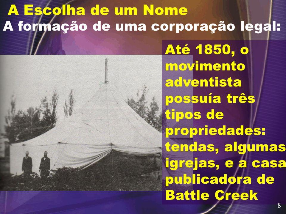 A Escolha de um Nome A formação de uma corporação legal: Até 1850, o movimento adventista possuía três tipos de propriedades: tendas, algumas igrejas, e a casa publicadora de Battle Creek 8