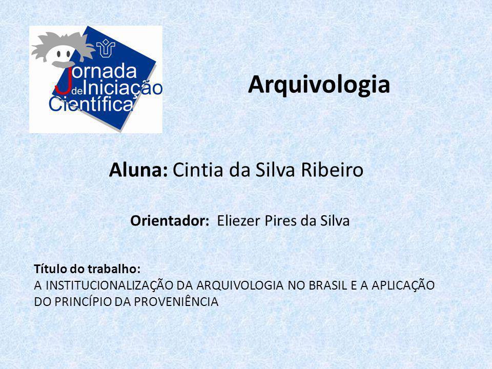 Arquivologia Aluna: Cintia da Silva Ribeiro Título do trabalho: A INSTITUCIONALIZAÇÃO DA ARQUIVOLOGIA NO BRASIL E A APLICAÇÃO DO PRINCÍPIO DA PROVENIÊ