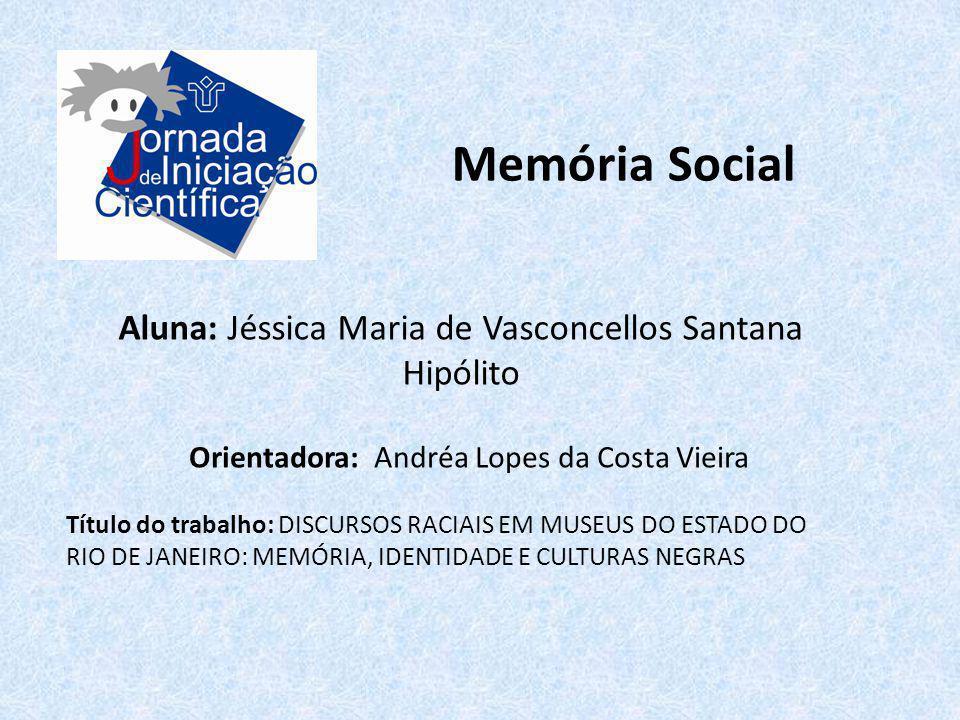 Memória Social Aluna: Jéssica Maria de Vasconcellos Santana Hipólito Título do trabalho: DISCURSOS RACIAIS EM MUSEUS DO ESTADO DO RIO DE JANEIRO: MEMÓ