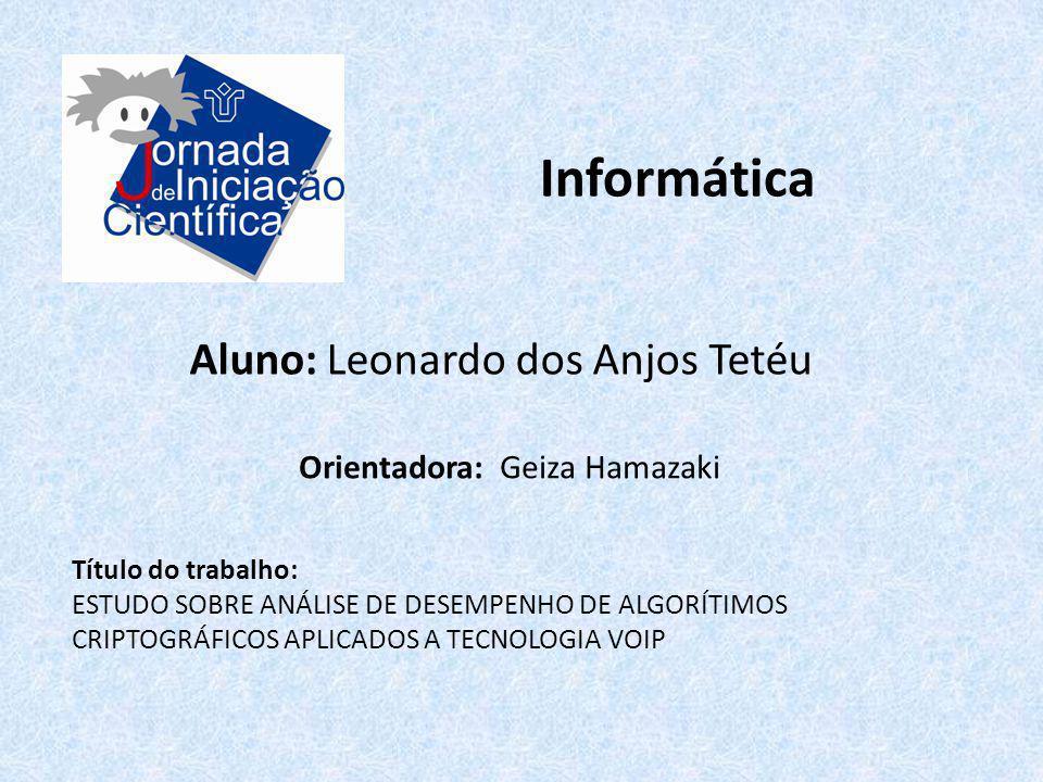 Informática Aluno: Leonardo dos Anjos Tetéu Título do trabalho: ESTUDO SOBRE ANÁLISE DE DESEMPENHO DE ALGORÍTIMOS CRIPTOGRÁFICOS APLICADOS A TECNOLOGI