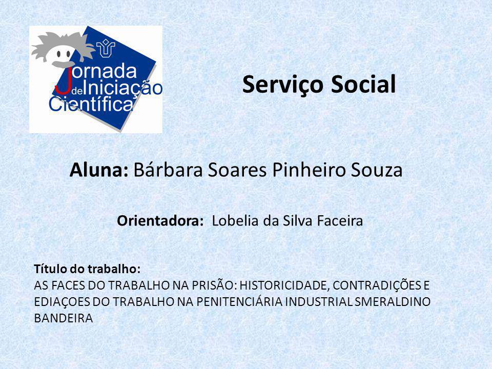 Serviço Social Aluna: Bárbara Soares Pinheiro Souza Título do trabalho: AS FACES DO TRABALHO NA PRISÃO: HISTORICIDADE, CONTRADIÇÕES E EDIAÇOES DO TRAB