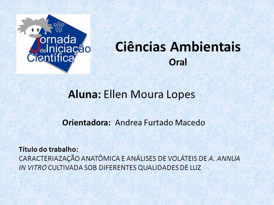Ciências Ambientais Oral Aluna: Ellen Moura Lopes Título do trabalho: CARACTERIAZAÇÃO ANATÔMICA E ANÁLISES DE VOLÁTEIS DE A. ANNUA IN VITRO CULTIVADA
