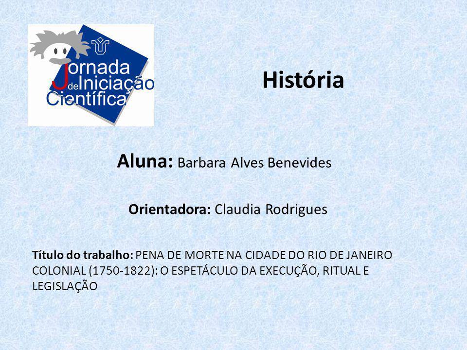História Aluna: Barbara Alves Benevides Título do trabalho: PENA DE MORTE NA CIDADE DO RIO DE JANEIRO COLONIAL (1750-1822): O ESPETÁCULO DA EXECUÇÃO,