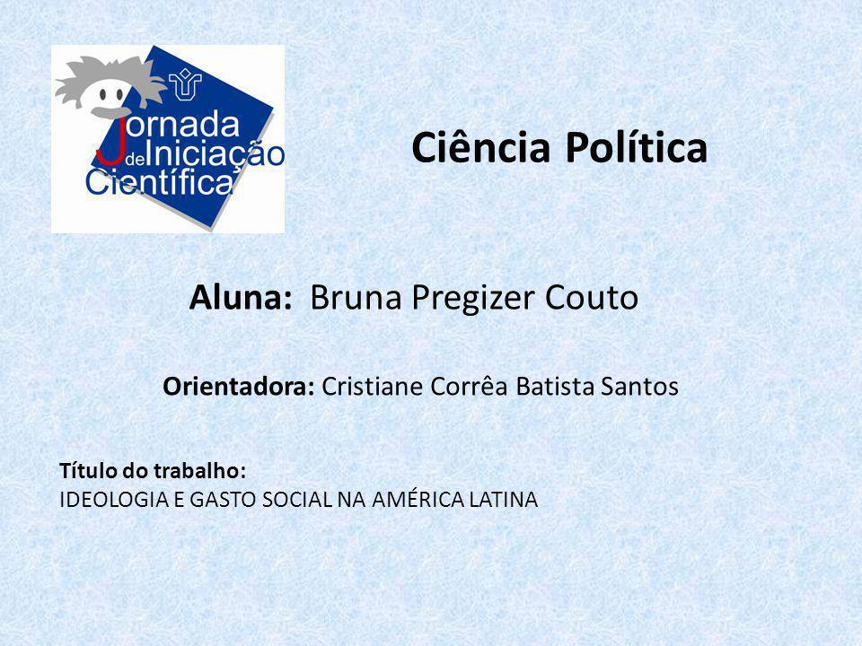Ciência Política Aluna: Bruna Pregizer Couto Título do trabalho: IDEOLOGIA E GASTO SOCIAL NA AMÉRICA LATINA Orientadora: Cristiane Corrêa Batista Sant