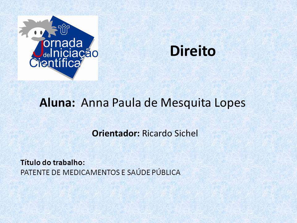 Direito Aluna: Anna Paula de Mesquita Lopes Título do trabalho: PATENTE DE MEDICAMENTOS E SAÚDE PÚBLICA Orientador: Ricardo Sichel