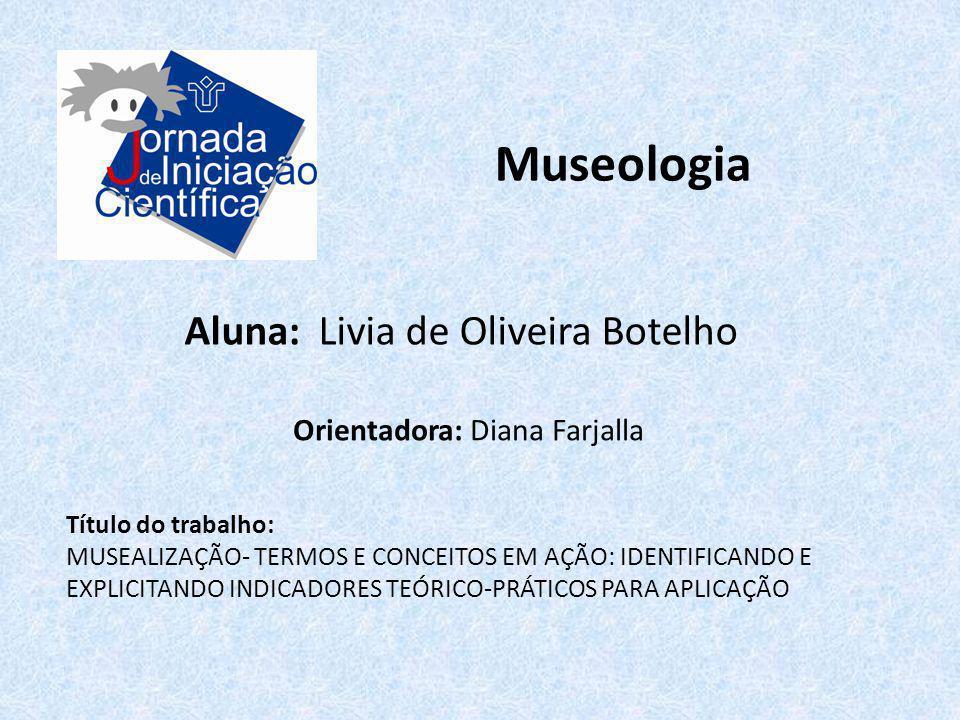 Museologia Aluna: Livia de Oliveira Botelho Título do trabalho: MUSEALIZAÇÃO- TERMOS E CONCEITOS EM AÇÃO: IDENTIFICANDO E EXPLICITANDO INDICADORES TEÓ