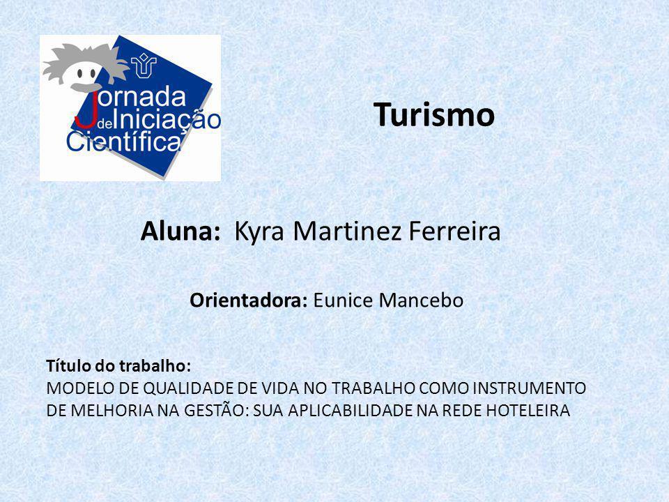 Turismo Aluna: Kyra Martinez Ferreira Título do trabalho: MODELO DE QUALIDADE DE VIDA NO TRABALHO COMO INSTRUMENTO DE MELHORIA NA GESTÃO: SUA APLICABI