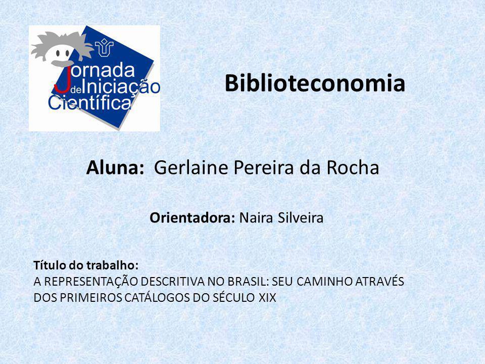 Biblioteconomia Aluna: Gerlaine Pereira da Rocha Título do trabalho: A REPRESENTAÇÃO DESCRITIVA NO BRASIL: SEU CAMINHO ATRAVÉS DOS PRIMEIROS CATÁLOGOS