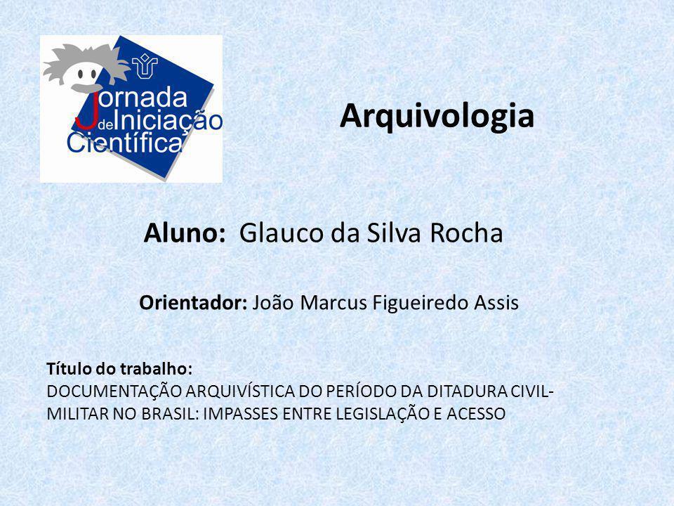 Arquivologia Aluno: Glauco da Silva Rocha Título do trabalho: DOCUMENTAÇÃO ARQUIVÍSTICA DO PERÍODO DA DITADURA CIVIL- MILITAR NO BRASIL: IMPASSES ENTR