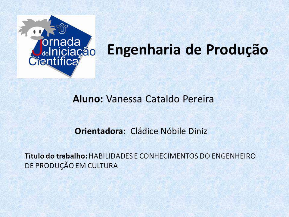Engenharia de Produção Aluno: Vanessa Cataldo Pereira Orientadora: Cládice Nóbile Diniz Título do trabalho: HABILIDADES E CONHECIMENTOS DO ENGENHEIRO