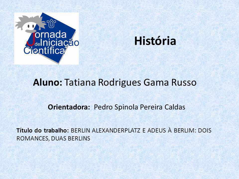 História Aluno: Tatiana Rodrigues Gama Russo Título do trabalho: BERLIN ALEXANDERPLATZ E ADEUS À BERLIM: DOIS ROMANCES, DUAS BERLINS Orientadora: Pedr