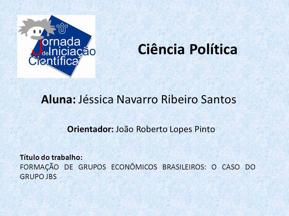 Ciência Política Aluna: Jéssica Navarro Ribeiro Santos Título do trabalho: FORMAÇÃO DE GRUPOS ECONÔMICOS BRASILEIROS: O CASO DO GRUPO JBS Orientador: