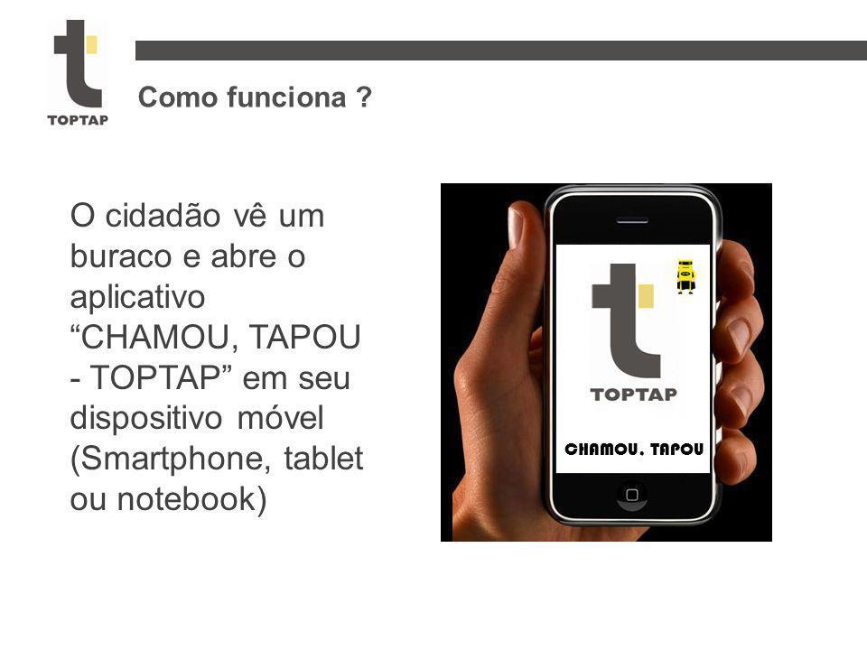 """Como funciona ? O cidadão vê um buraco e abre o aplicativo """"CHAMOU, TAPOU - TOPTAP"""" em seu dispositivo móvel (Smartphone, tablet ou notebook) CHAMOU,"""