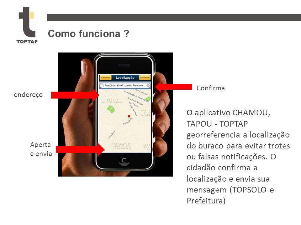 endereço Confirma Aperta e envia Como funciona ? O aplicativo CHAMOU, TAPOU - TOPTAP georreferencia a localização do buraco para evitar trotes ou fals