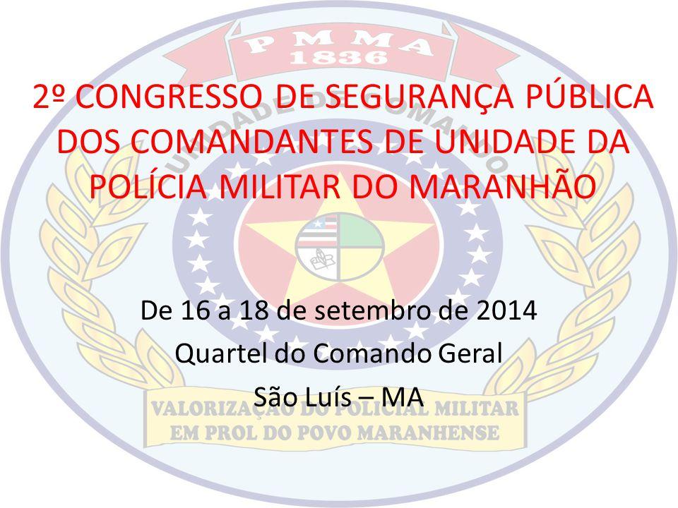 2º CONGRESSO DE SEGURANÇA PÚBLICA DOS COMANDANTES DE UNIDADE DA POLÍCIA MILITAR DO MARANHÃO De 16 a 18 de setembro de 2014 Quartel do Comando Geral Sã