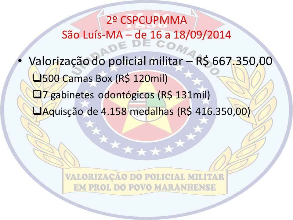 2º CSPCUPMMA São Luís-MA – de 16 a 18/09/2014 Valorização do policial militar – R$ 667.350,00  500 Camas Box (R$ 120mil)  7 gabinetes odontógicos (R