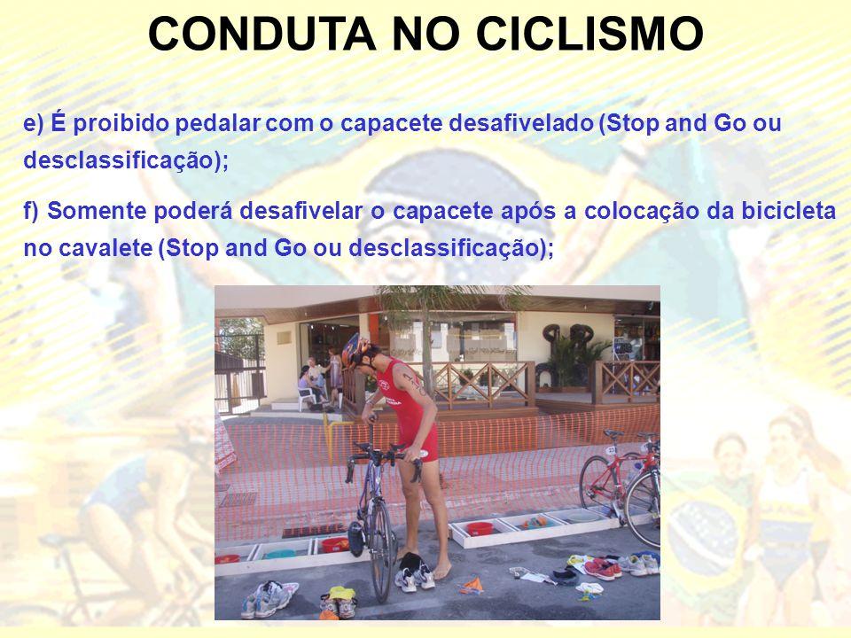 CONDUTA NO CICLISMO e) É proibido pedalar com o capacete desafivelado (Stop and Go ou desclassificação); f) Somente poderá desafivelar o capacete após a colocação da bicicleta no cavalete (Stop and Go ou desclassificação);