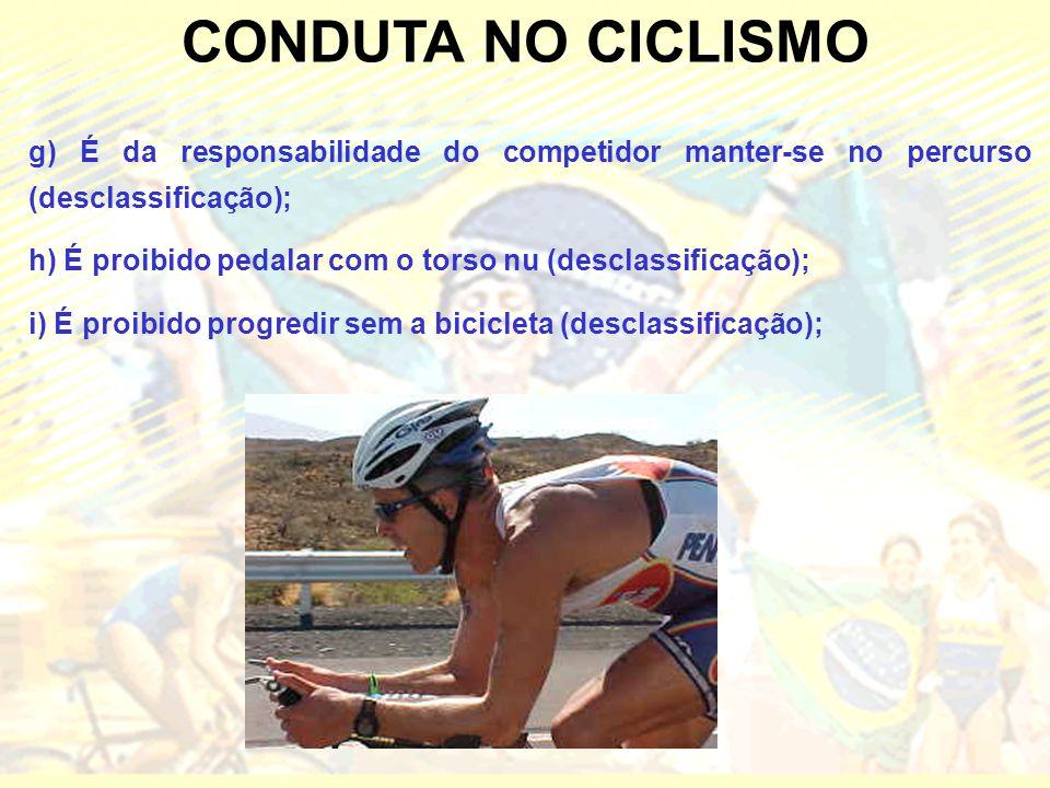 CONDUTA NO CICLISMO g) É da responsabilidade do competidor manter-se no percurso (desclassificação); h) É proibido pedalar com o torso nu (desclassificação); i) É proibido progredir sem a bicicleta (desclassificação);