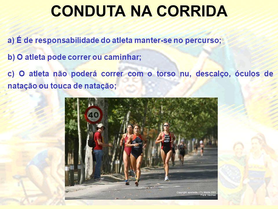 CONDUTA NA CORRIDA a) É de responsabilidade do atleta manter-se no percurso; b) O atleta pode correr ou caminhar; c) O atleta não poderá correr com o torso nu, descalço, óculos de natação ou touca de natação;
