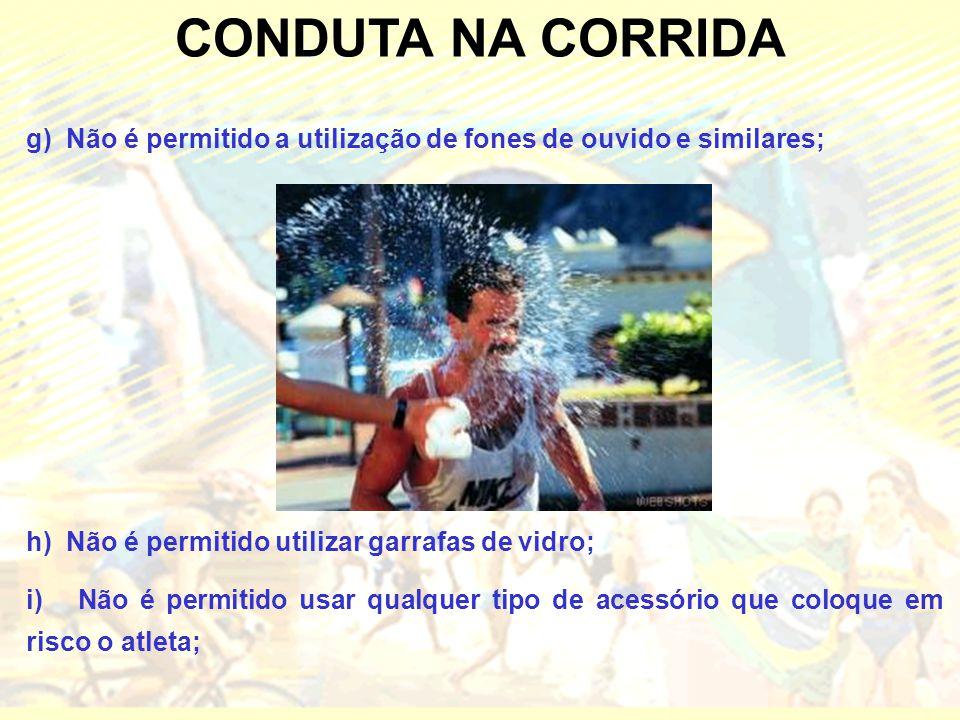 CONDUTA NA CORRIDA g) Não é permitido a utilização de fones de ouvido e similares; h) Não é permitido utilizar garrafas de vidro; i) Não é permitido usar qualquer tipo de acessório que coloque em risco o atleta;