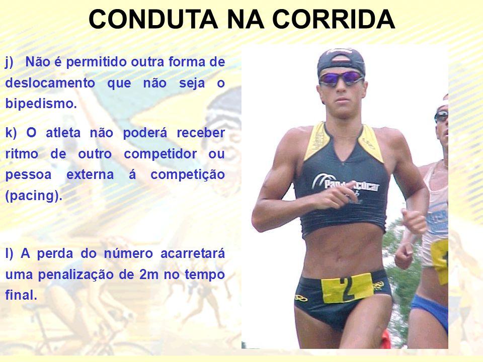 CONDUTA NA CORRIDA j) Não é permitido outra forma de deslocamento que não seja o bipedismo. k) O atleta não poderá receber ritmo de outro competidor o