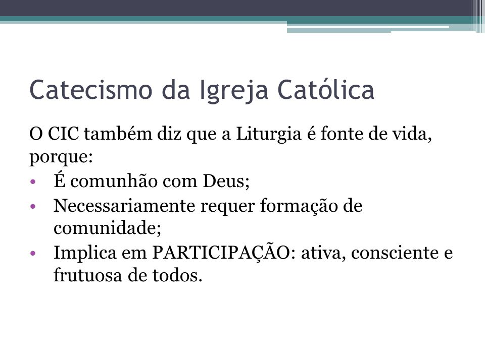 Catecismo da Igreja Católica O CIC também diz que a Liturgia é fonte de vida, porque: É comunhão com Deus; Necessariamente requer formação de comunida