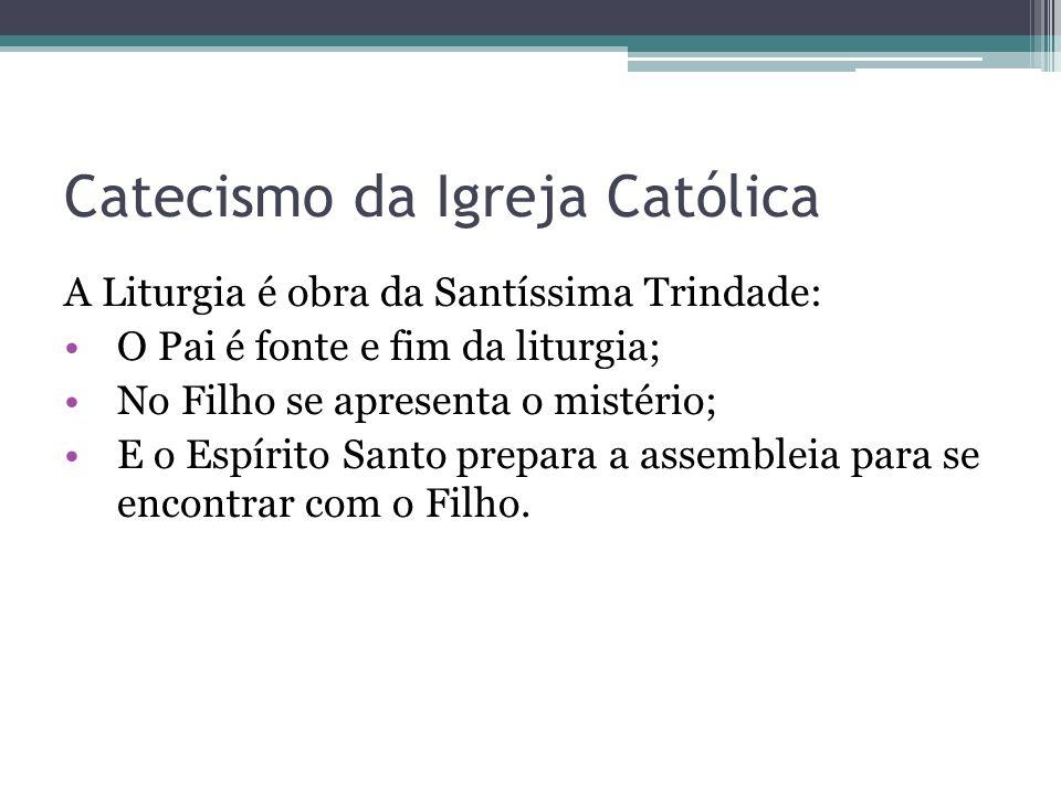 Catecismo da Igreja Católica A Liturgia é obra da Santíssima Trindade: O Pai é fonte e fim da liturgia; No Filho se apresenta o mistério; E o Espírito