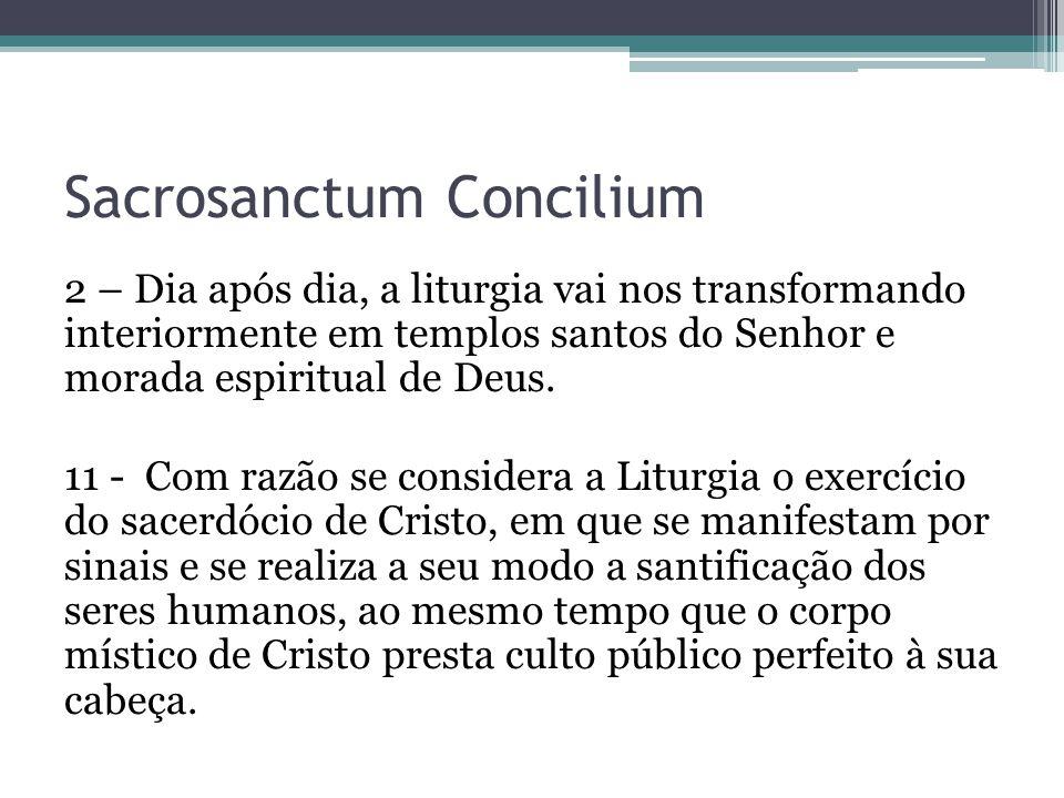 Sacrosanctum Concilium 2 – Dia após dia, a liturgia vai nos transformando interiormente em templos santos do Senhor e morada espiritual de Deus. 11 -