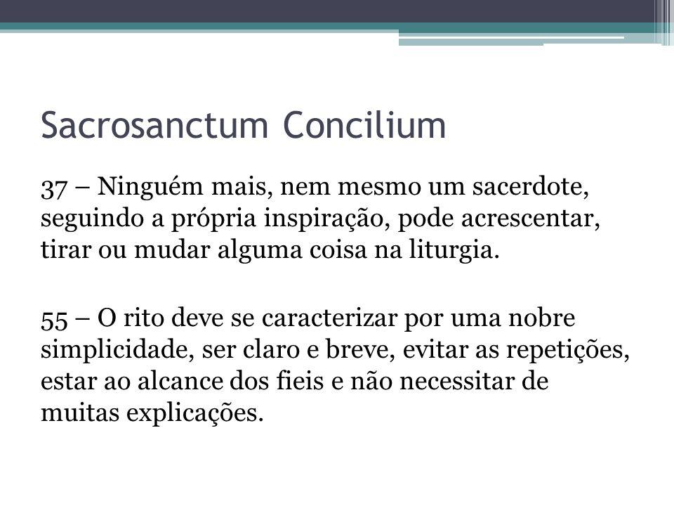 Sacrosanctum Concilium 37 – Ninguém mais, nem mesmo um sacerdote, seguindo a própria inspiração, pode acrescentar, tirar ou mudar alguma coisa na litu